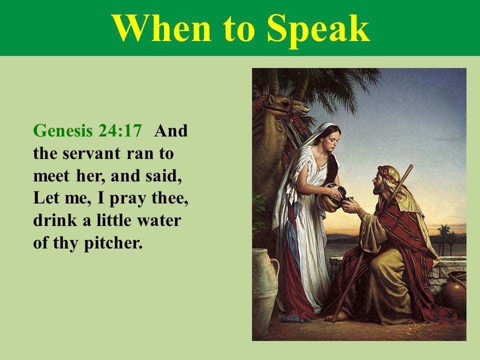 When to Speak Genesis 24:17 And the servant ran to meet her, and said, Let me, I pray thee, drink a little water of thy pitcher.