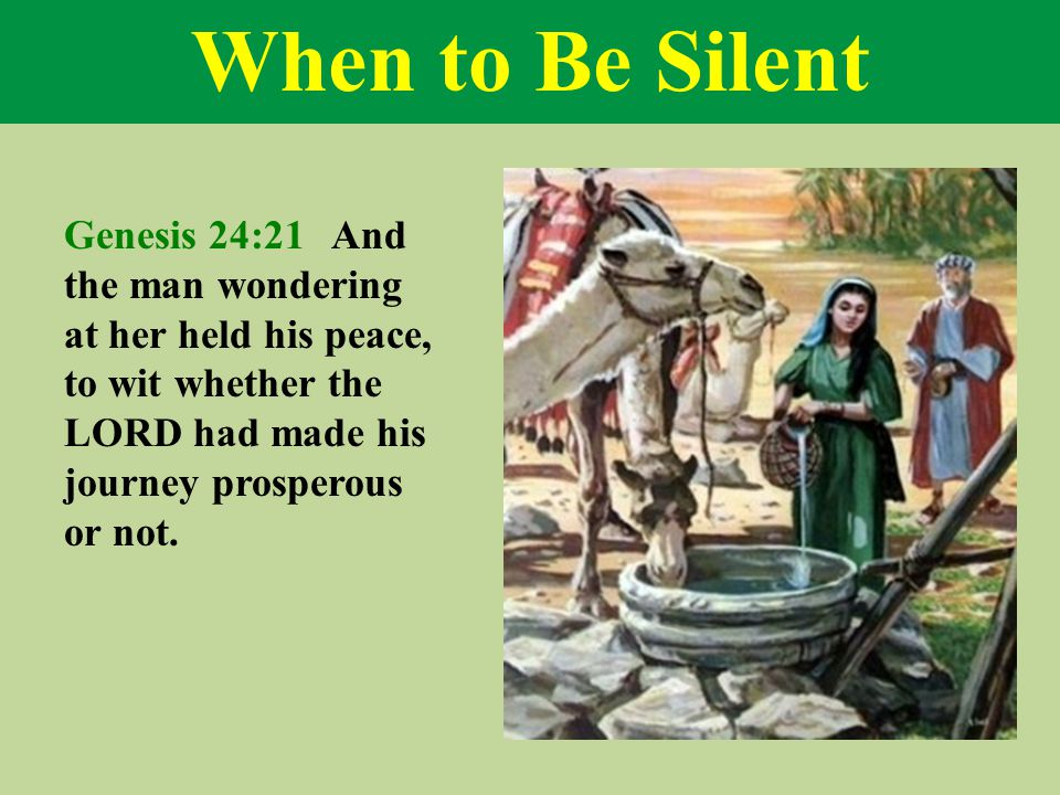 When to Be Silent Genesis 24:21 And the man wondering at her held his peace, to wit whether the LORD had made his journey prosperous or not.