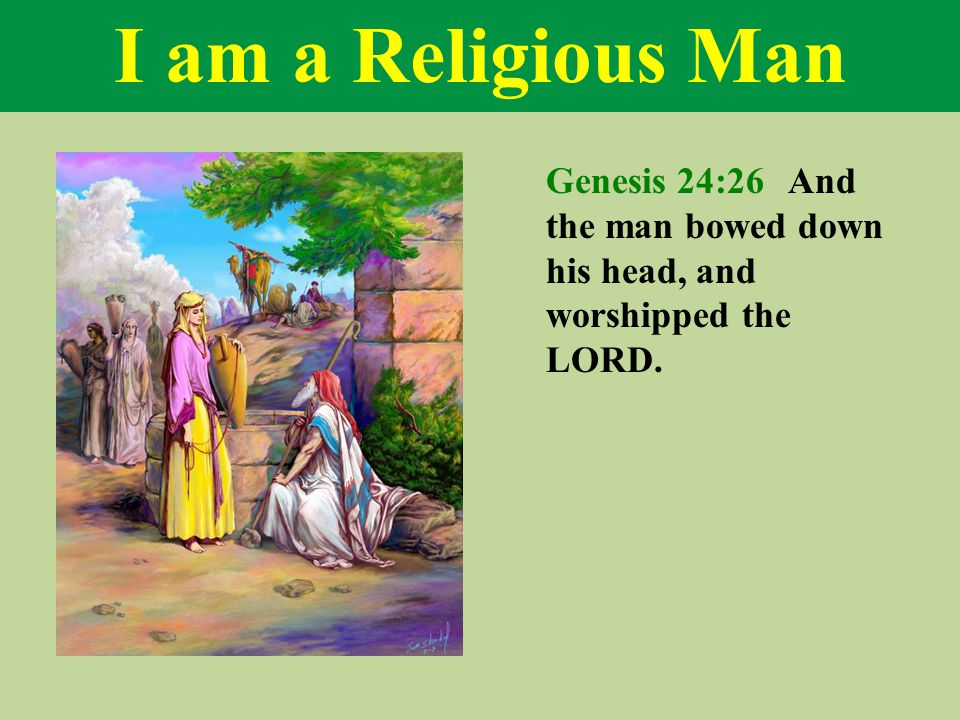 I am a Religious Man Genesis 24:26 And the man bowed down his head, and worshipped the LORD.
