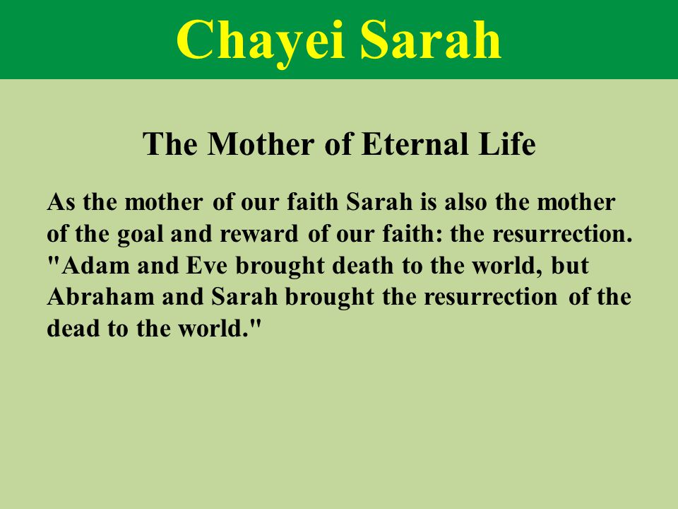 Chayei Sarah As the mother of our faith Sarah is also the mother of the goal and reward of our faith: the resurrection.