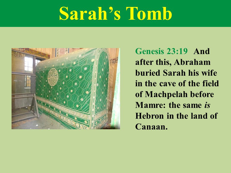 Sarah's Tomb Genesis 23:19 And after this, Abraham buried Sarah his wife in the cave of the field of Machpelah before Mamre: the same is Hebron in the