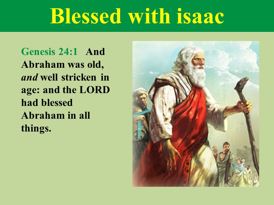 Blessed with isaac Genesis 24:1 And Abraham was old, and well stricken in age: and the LORD had blessed Abraham in all things.