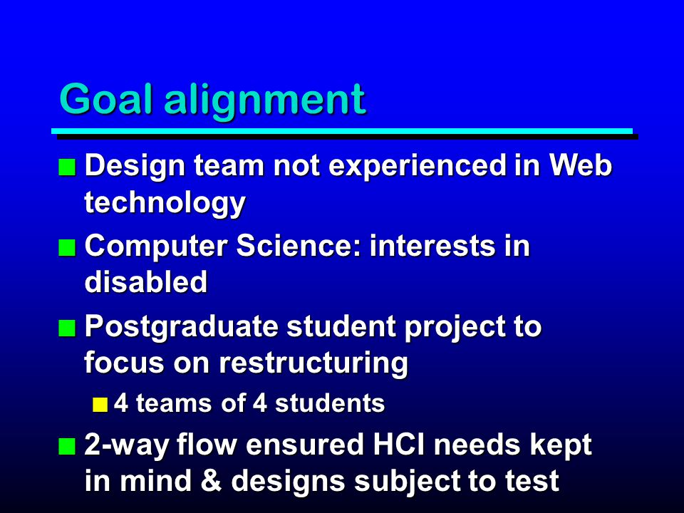 Goal alignment n Design team not experienced in Web technology n Computer Science: interests in disabled n Postgraduate student project to focus on restructuring n 4 teams of 4 students n 2-way flow ensured HCI needs kept in mind & designs subject to test