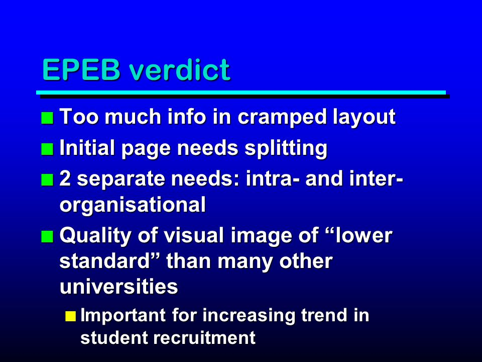 EPEB verdict n Too much info in cramped layout n Initial page needs splitting n 2 separate needs: intra- and inter- organisational n Quality of visual image of lower standard than many other universities n Important for increasing trend in student recruitment