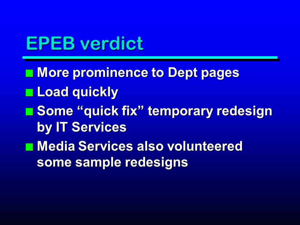 EPEB verdict n More prominence to Dept pages n Load quickly n Some quick fix temporary redesign by IT Services n Media Services also volunteered some sample redesigns