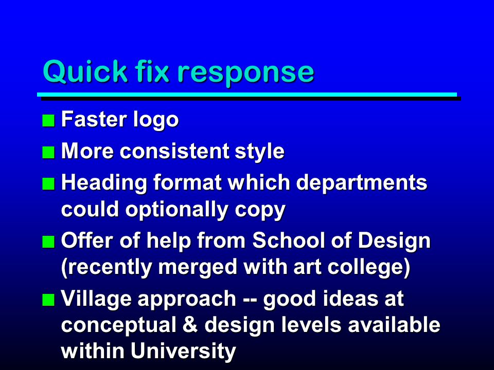 Quick fix response n Faster logo n More consistent style n Heading format which departments could optionally copy n Offer of help from School of Design (recently merged with art college) n Village approach -- good ideas at conceptual & design levels available within University