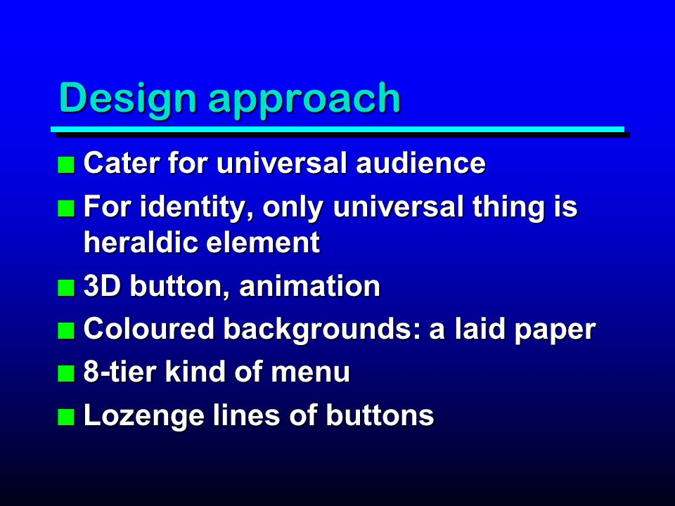 Design approach n Cater for universal audience n For identity, only universal thing is heraldic element n 3D button, animation n Coloured backgrounds: a laid paper n 8-tier kind of menu n Lozenge lines of buttons