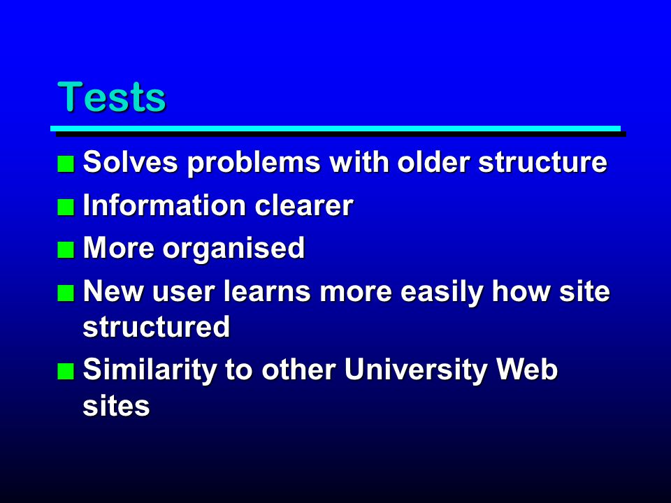 Tests n Solves problems with older structure n Information clearer n More organised n New user learns more easily how site structured n Similarity to other University Web sites