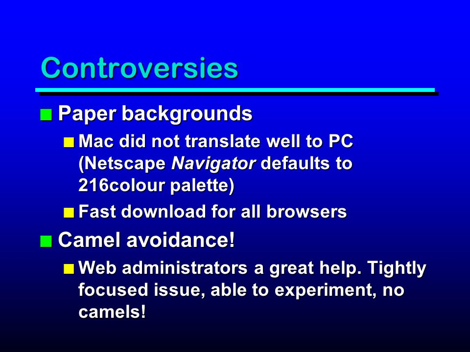 Controversies n Paper backgrounds n Mac did not translate well to PC (Netscape Navigator defaults to 216colour palette) n Fast download for all browsers n Camel avoidance.