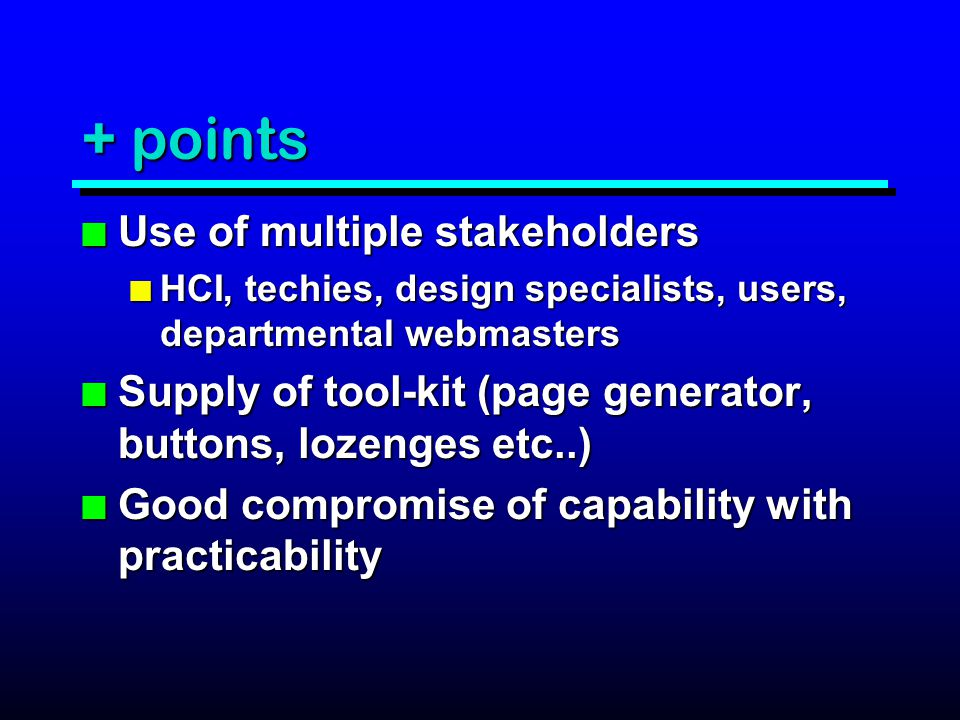 + points n Use of multiple stakeholders n HCI, techies, design specialists, users, departmental webmasters n Supply of tool-kit (page generator, buttons, lozenges etc..) n Good compromise of capability with practicability
