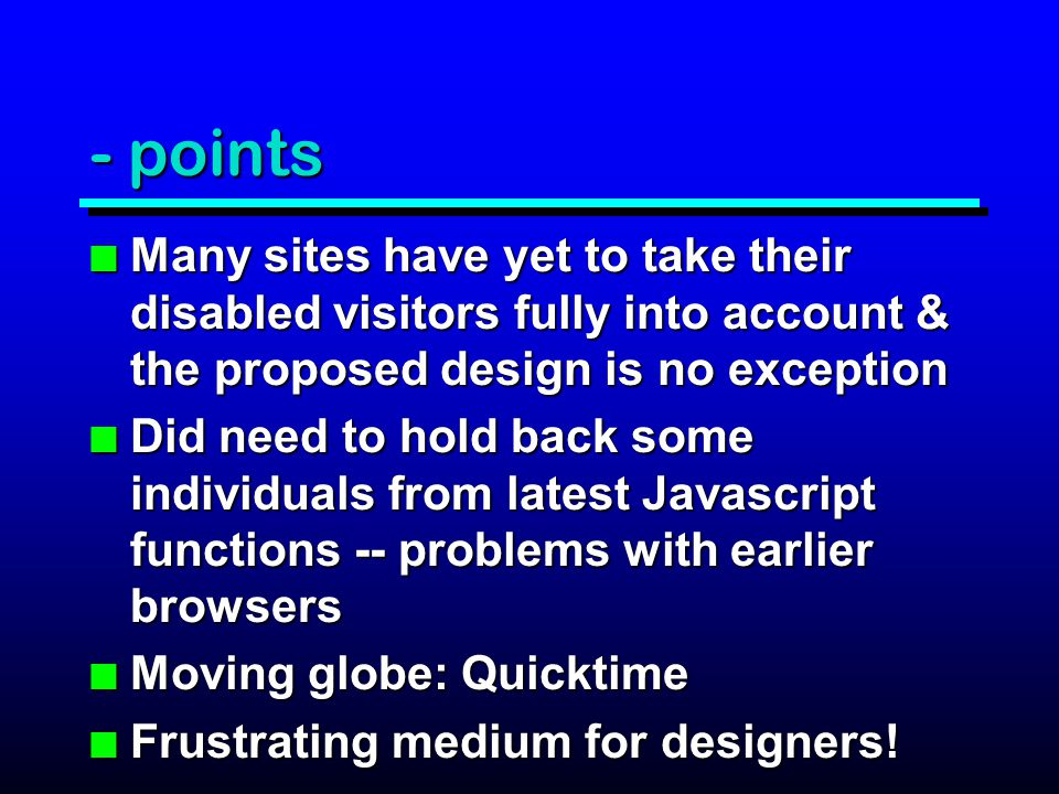 - points n Many sites have yet to take their disabled visitors fully into account & the proposed design is no exception n Did need to hold back some individuals from latest Javascript functions -- problems with earlier browsers n Moving globe: Quicktime n Frustrating medium for designers!