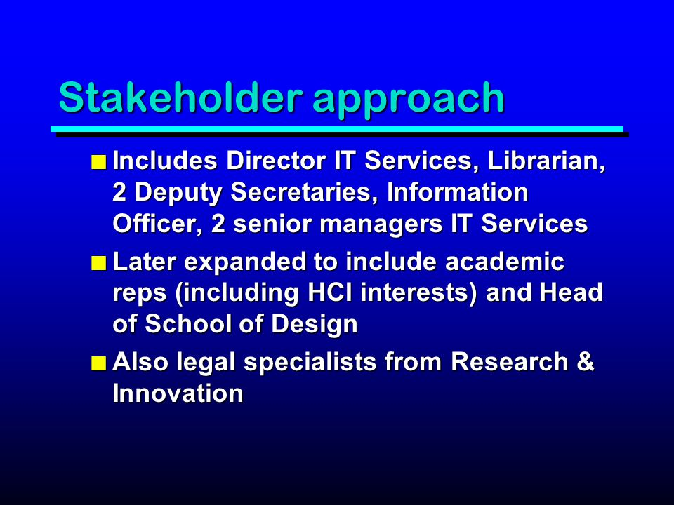 Stakeholder approach n Includes Director IT Services, Librarian, 2 Deputy Secretaries, Information Officer, 2 senior managers IT Services n Later expanded to include academic reps (including HCI interests) and Head of School of Design n Also legal specialists from Research & Innovation