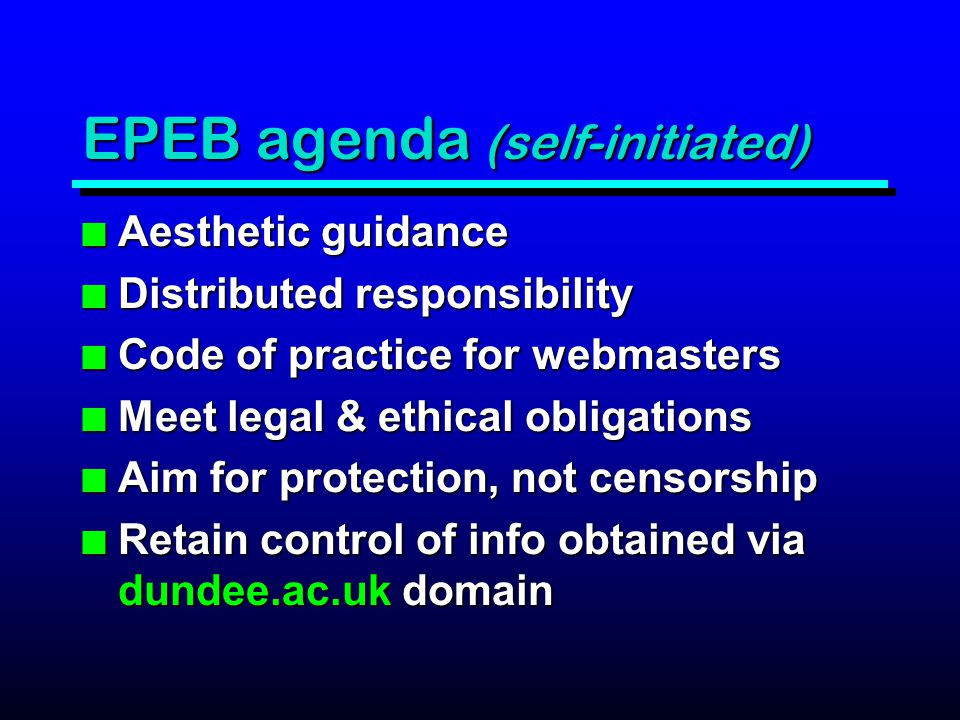 EPEB agenda (self-initiated) n Aesthetic guidance n Distributed responsibility n Code of practice for webmasters n Meet legal & ethical obligations n Aim for protection, not censorship n Retain control of info obtained via dundee.ac.uk domain