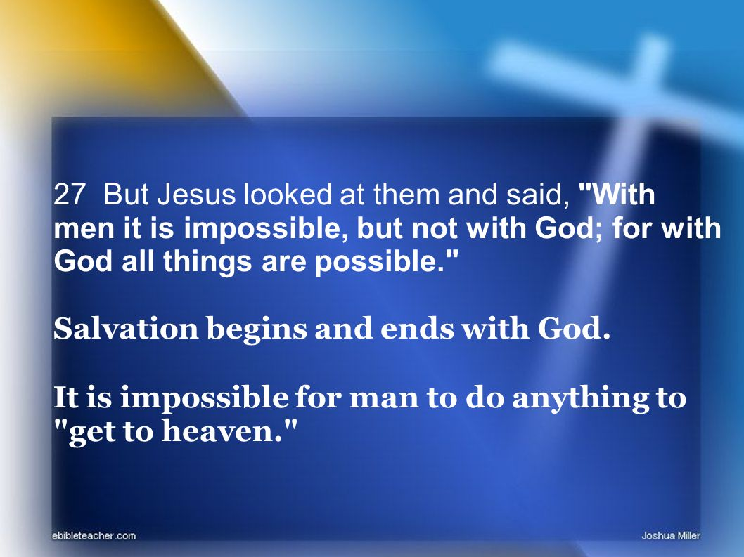 27 But Jesus looked at them and said, With men it is impossible, but not with God; for with God all things are possible. Salvation begins and ends with God.