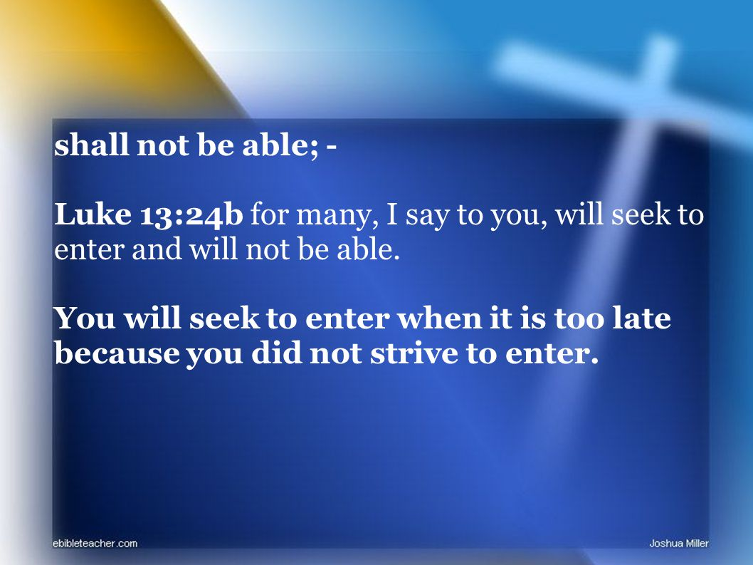 shall not be able; - Luke 13:24b for many, I say to you, will seek to enter and will not be able.