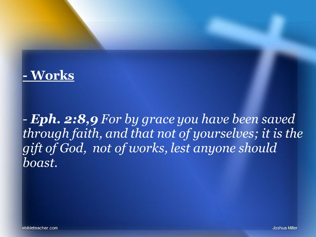 - Works - Eph. 2:8,9 For by grace you have been saved through faith, and that not of yourselves; it is the gift of God, not of works, lest anyone shou