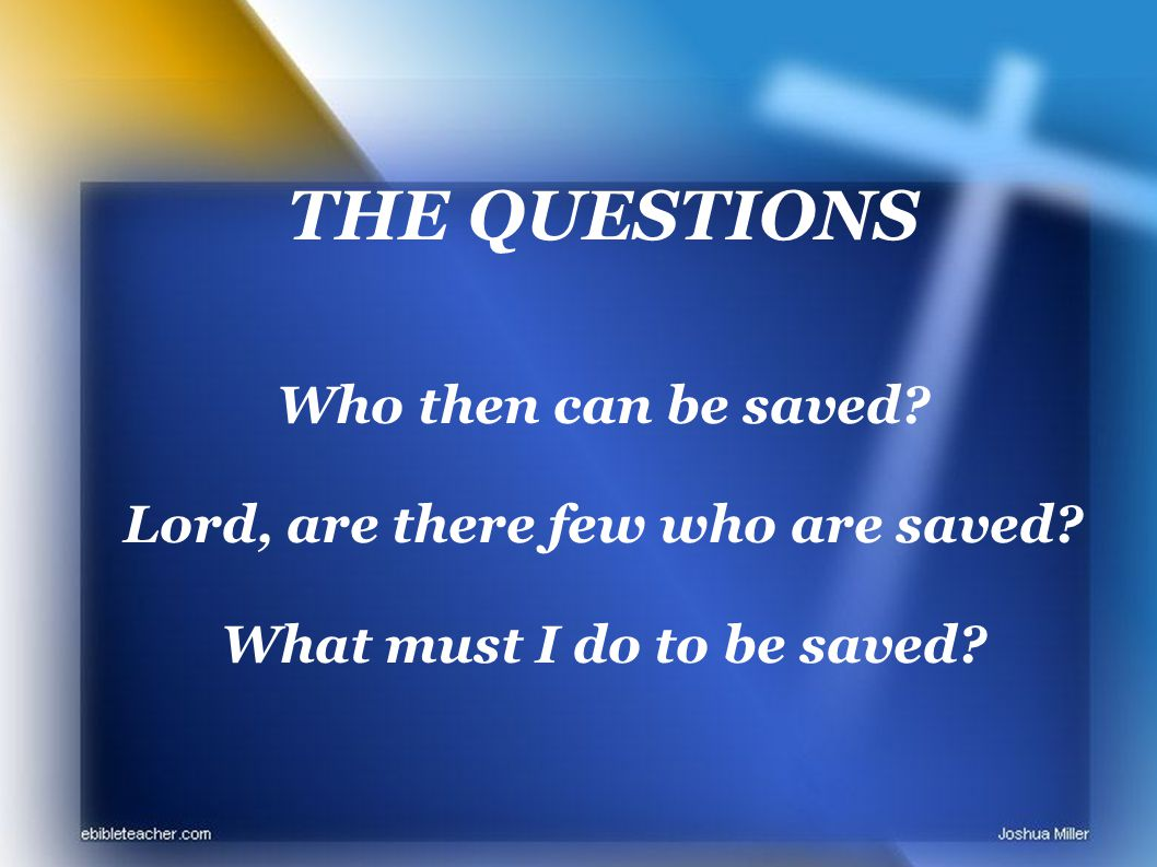 THE QUESTIONS Who then can be saved Lord, are there few who are saved What must I do to be saved