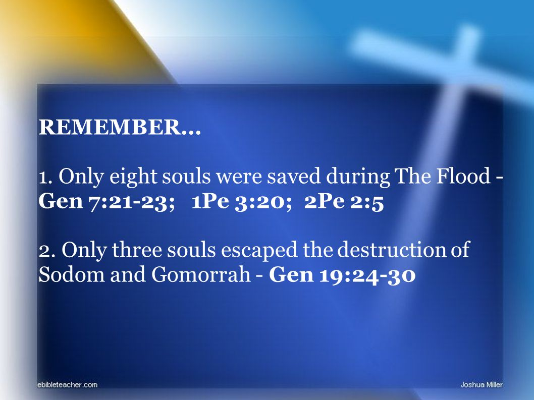 REMEMBER... 1. Only eight souls were saved during The Flood - Gen 7:21-23; 1Pe 3:20; 2Pe 2:5 2.