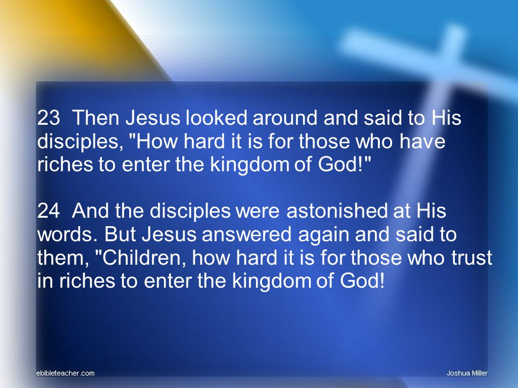 25 It is easier for a camel to go through the eye of a needle than for a rich man to enter the kingdom of God. 26 And they were greatly astonished, saying among themselves, Who then can be saved?