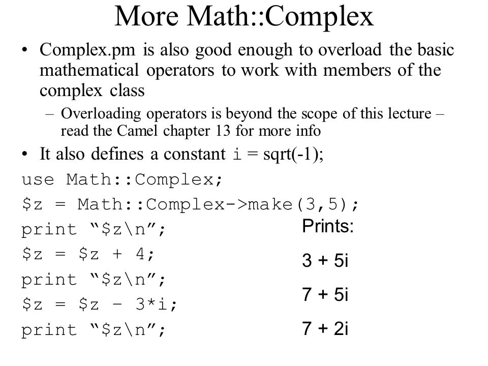 More Math::Complex Complex.pm is also good enough to overload the basic mathematical operators to work with members of the complex class –Overloading operators is beyond the scope of this lecture – read the Camel chapter 13 for more info It also defines a constant i = sqrt(-1); use Math::Complex; $z = Math::Complex->make(3,5); print $z\n ; $z = $z + 4; print $z\n ; $z = $z – 3*i; print $z\n ; Prints: 3 + 5i 7 + 5i 7 + 2i