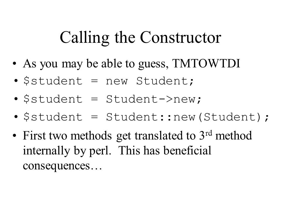 Calling the Constructor As you may be able to guess, TMTOWTDI $student = new Student; $student = Student->new; $student = Student::new(Student); First two methods get translated to 3 rd method internally by perl.