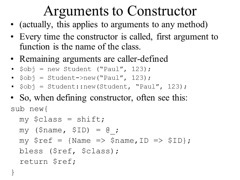 Arguments to Constructor (actually, this applies to arguments to any method) Every time the constructor is called, first argument to function is the name of the class.