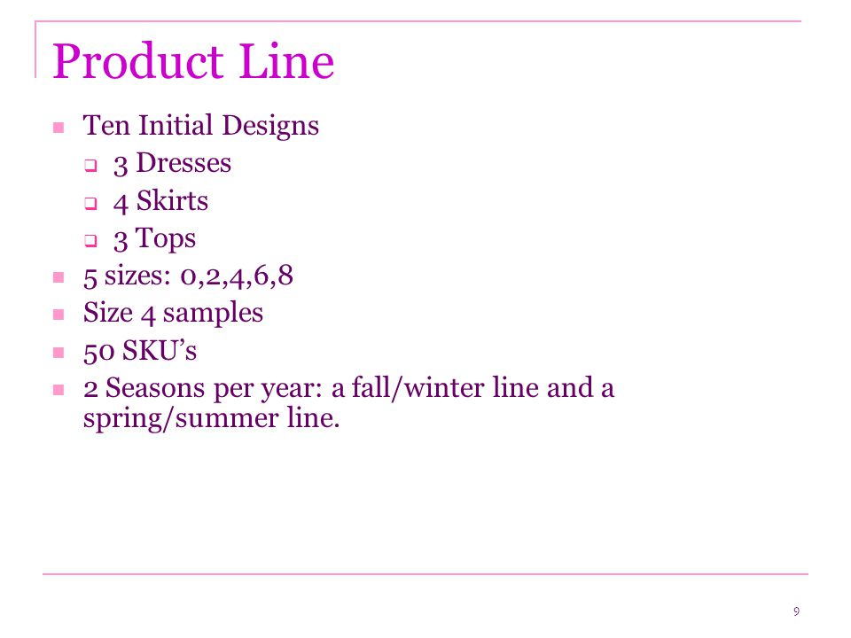 9 Product Line Ten Initial Designs  3 Dresses  4 Skirts  3 Tops 5 sizes: 0,2,4,6,8 Size 4 samples 50 SKU's 2 Seasons per year: a fall/winter line and a spring/summer line.