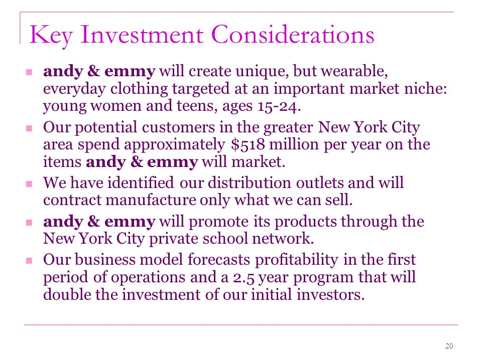 20 Key Investment Considerations andy & emmy will create unique, but wearable, everyday clothing targeted at an important market niche: young women and teens, ages 15-24.