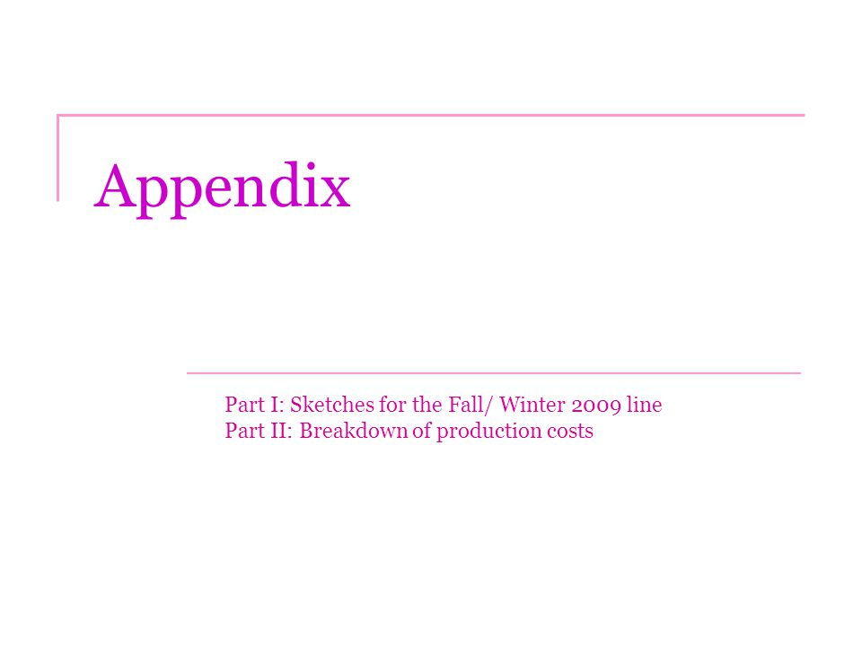 Appendix Part I: Sketches for the Fall/ Winter 2009 line Part II: Breakdown of production costs