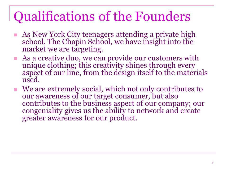 4 Qualifications of the Founders As New York City teenagers attending a private high school, The Chapin School, we have insight into the market we are targeting.