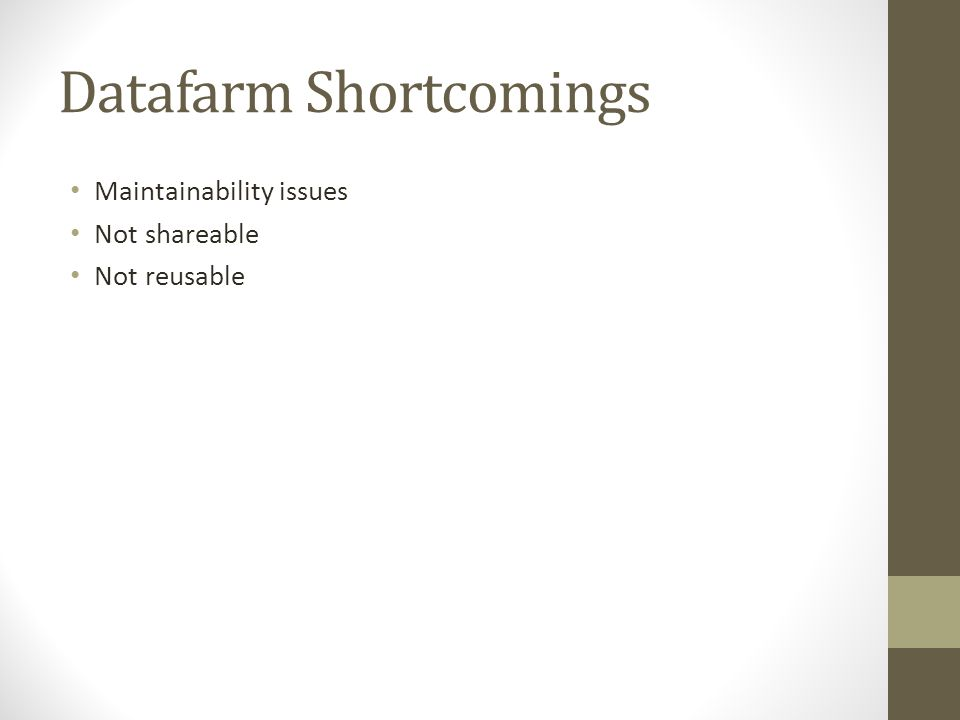 Datafarm Shortcomings Maintainability issues Not shareable Not reusable