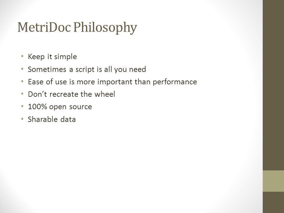 MetriDoc Philosophy Keep it simple Sometimes a script is all you need Ease of use is more important than performance Don't recreate the wheel 100% open source Sharable data