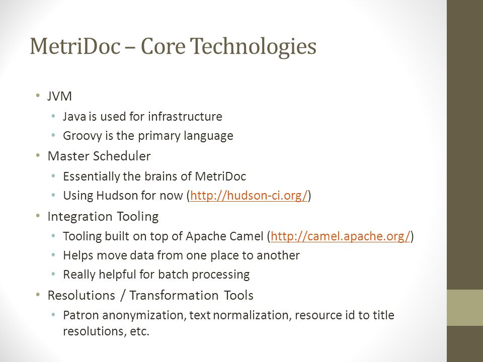 MetriDoc – Core Technologies JVM Java is used for infrastructure Groovy is the primary language Master Scheduler Essentially the brains of MetriDoc Using Hudson for now (http://hudson-ci.org/)http://hudson-ci.org/ Integration Tooling Tooling built on top of Apache Camel (http://camel.apache.org/)http://camel.apache.org/ Helps move data from one place to another Really helpful for batch processing Resolutions / Transformation Tools Patron anonymization, text normalization, resource id to title resolutions, etc.