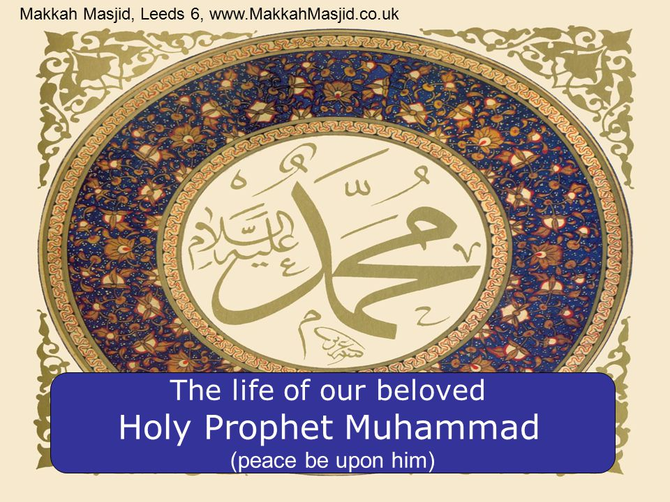 The life of our beloved Holy Prophet Muhammad (peace be upon him) Makkah Masjid, Leeds 6, www.MakkahMasjid.co.uk
