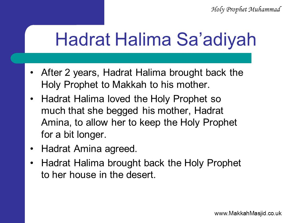 www.MakkahMasjid.co.uk Holy Prophet Muhammad Hadrat Halima Sa'adiyah After 2 years, Hadrat Halima brought back the Holy Prophet to Makkah to his mother.