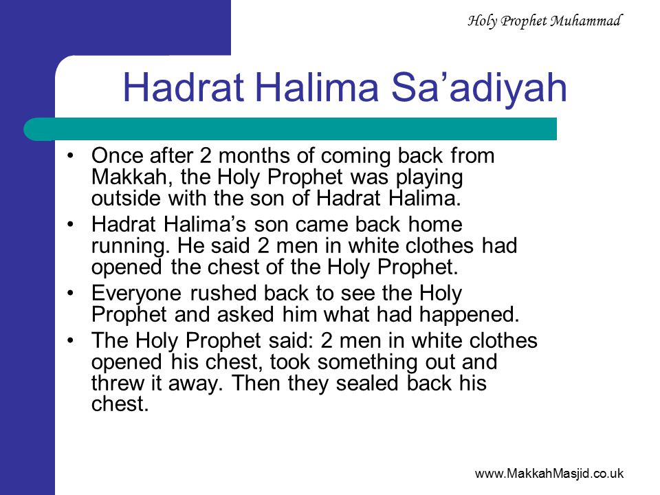 www.MakkahMasjid.co.uk Holy Prophet Muhammad Hadrat Halima Sa'adiyah Once after 2 months of coming back from Makkah, the Holy Prophet was playing outside with the son of Hadrat Halima.