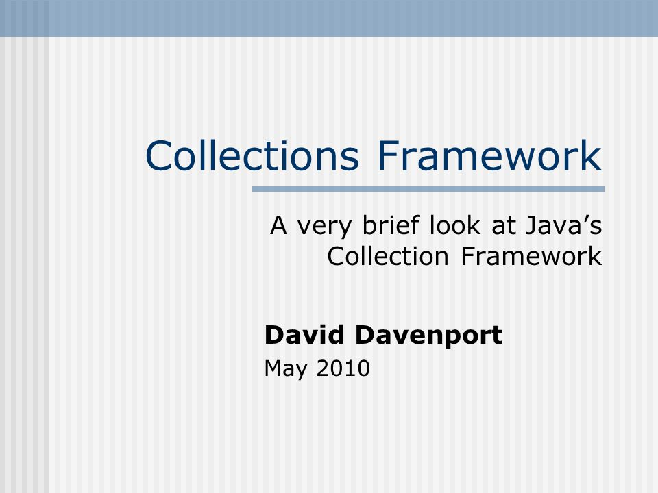 Collections Framework A very brief look at Java's Collection Framework David Davenport May 2010