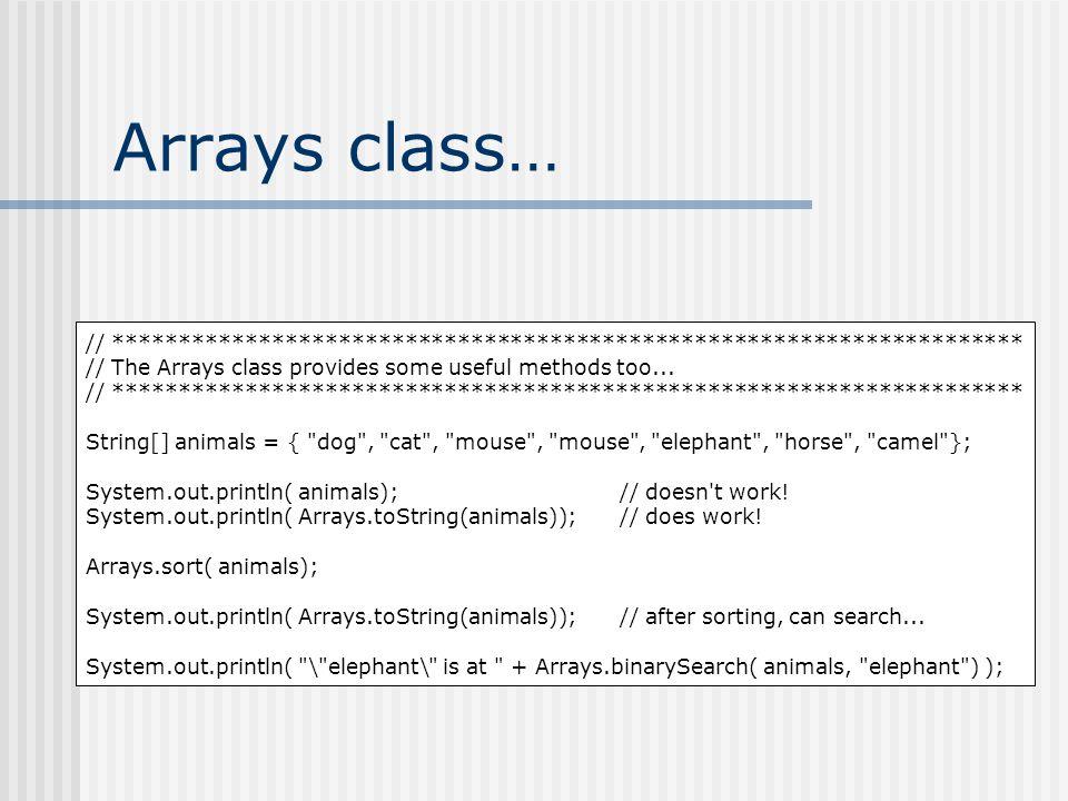 Arrays class… // ********************************************************************* // The Arrays class provides some useful methods too...