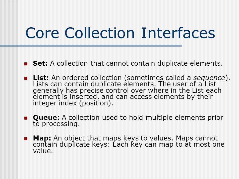 The Hierarchy Collection Set List SortedSet AbstractCollection AbstractList AbstractSet AbstractSequentialList TreeSet HashSet Vector ArrayList LinkedList Stack LinkedHashSet Map SortedMap AbstractMap TreeMap HashMap LinkedHashMap QueueAbstractQueue PriorityQueue