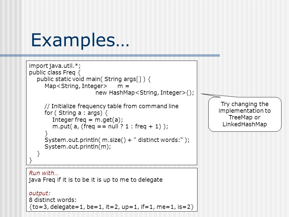 Examples… Run with… java Freq if it is to be it is up to me to delegate output: 8 distinct words: {to=3, delegate=1, be=1, it=2, up=1, if=1, me=1, is=