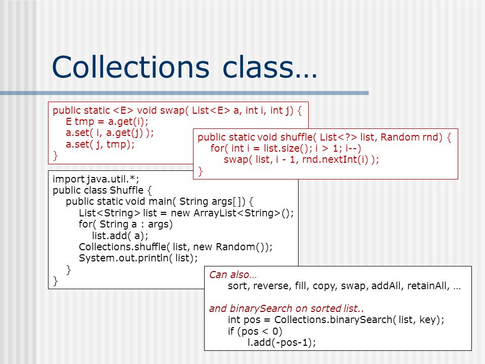 Collections class… public static void swap( List a, int i, int j) { E tmp = a.get(i); a.set( i, a.get(j) ); a.set( j, tmp); } import java.util.*; public class Shuffle { public static void main( String args[]) { List list = new ArrayList (); for( String a : args) list.add( a); Collections.shuffle( list, new Random()); System.out.println( list); } public static void shuffle( List list, Random rnd) { for( int i = list.size(); i > 1; i--) swap( list, i - 1, rnd.nextInt(i) ); } Can also… sort, reverse, fill, copy, swap, addAll, retainAll, … and binarySearch on sorted list..