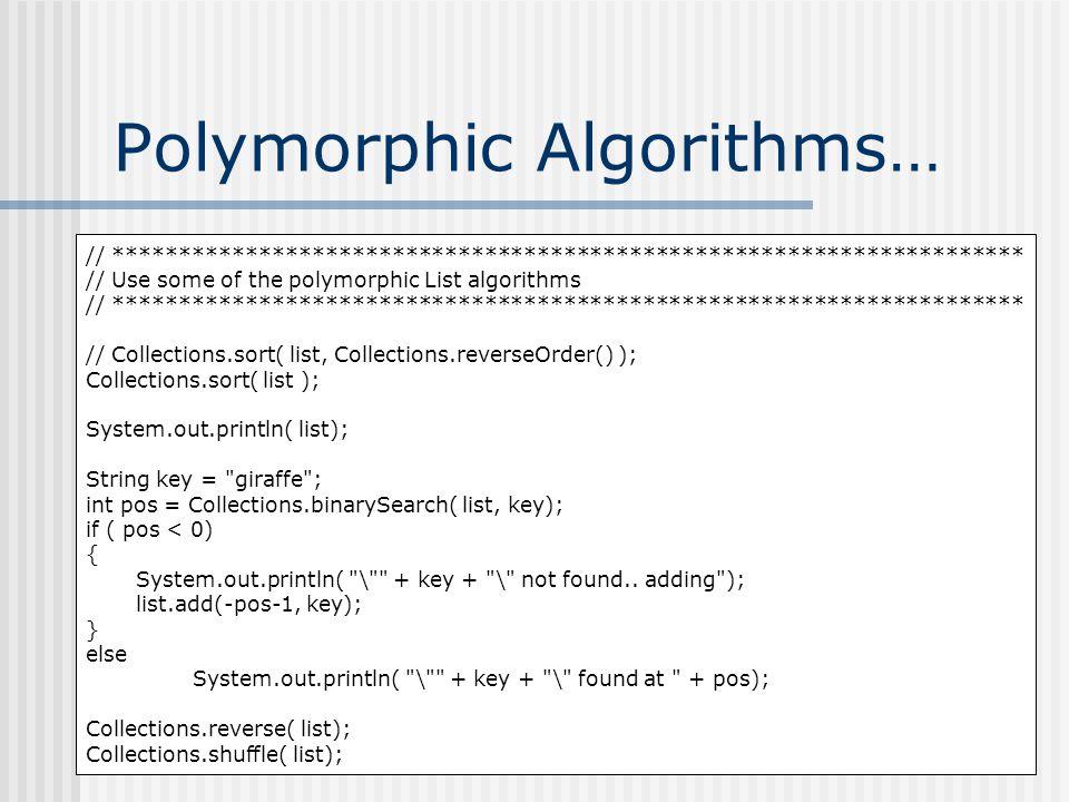 Polymorphic Algorithms… // ********************************************************************* // Use some of the polymorphic List algorithms // ********************************************************************* // Collections.sort( list, Collections.reverseOrder() ); Collections.sort( list ); System.out.println( list); String key = giraffe ; int pos = Collections.binarySearch( list, key); if ( pos < 0) { System.out.println( \ + key + \ not found..
