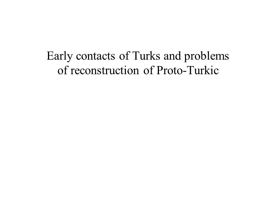 Early contacts of Turks and problems of reconstruction of Proto-Turkic
