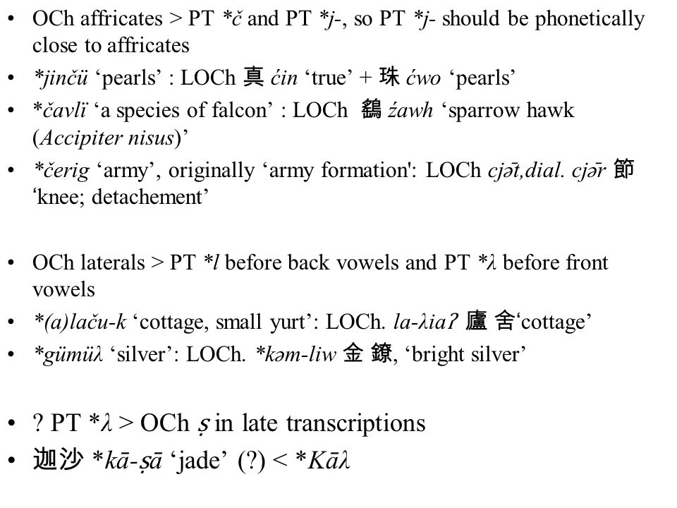 OCh affricates > PT *č and PT *j-, so PT *j- should be phonetically close to affricates *jinčü 'pearls' : LOCh 真 ćin 'true' + 珠 ćwo 'pearls' *čavlï 'a species of falcon' : LOCh 鷂 źawh 'sparrow hawk (Accipiter nisus)' *čerig 'army', originally 'army formation : LOCh cjə ̄ t,dial.