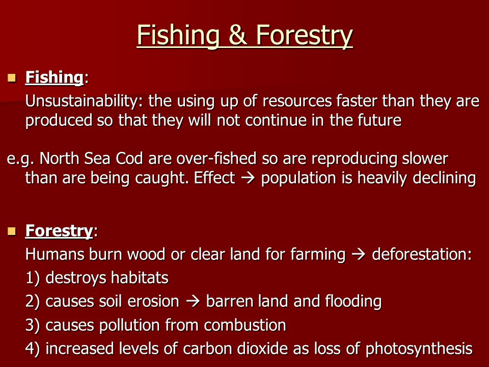 Fishing: Fishing: Unsustainability: the using up of resources faster than they are produced so that they will not continue in the future e.g. North Se