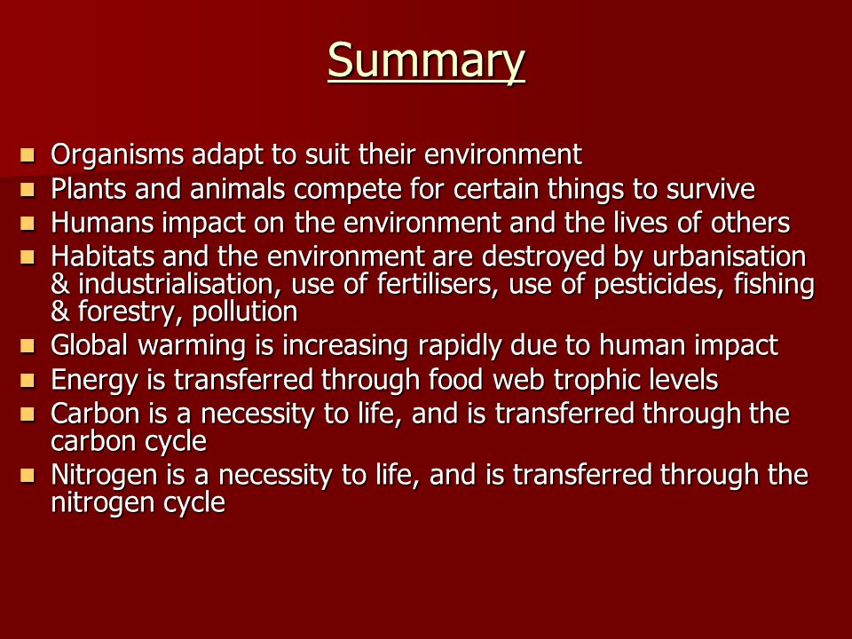 Summary Organisms adapt to suit their environment Organisms adapt to suit their environment Plants and animals compete for certain things to survive P
