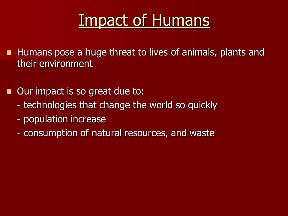 Impact of Humans Humans pose a huge threat to lives of animals, plants and their environment Humans pose a huge threat to lives of animals, plants and