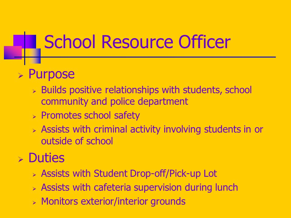 School Resource Officer  Purpose  Builds positive relationships with students, school community and police department  Promotes school safety  Assists with criminal activity involving students in or outside of school  Duties  Assists with Student Drop-off/Pick-up Lot  Assists with cafeteria supervision during lunch  Monitors exterior/interior grounds