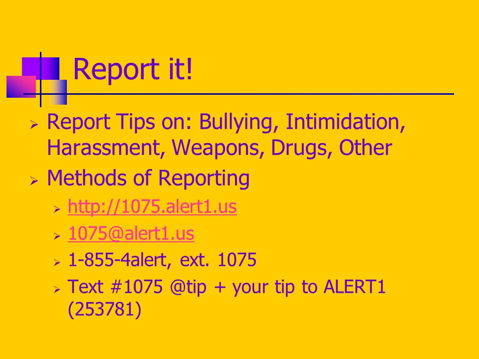Report it!  Report Tips on: Bullying, Intimidation, Harassment, Weapons, Drugs, Other  Methods of Reporting  http://1075.alert1.us http://1075.aler
