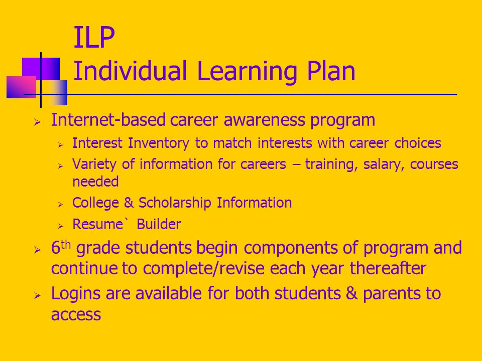 ILP Individual Learning Plan  Internet-based career awareness program  Interest Inventory to match interests with career choices  Variety of information for careers – training, salary, courses needed  College & Scholarship Information  Resume` Builder  6 th grade students begin components of program and continue to complete/revise each year thereafter  Logins are available for both students & parents to access